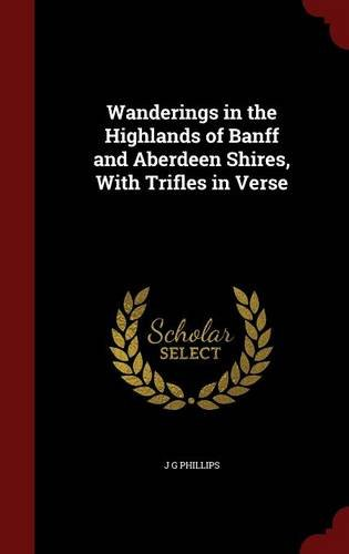 Wanderings in the Highlands of Banff and Aberdeen Shires, With Trifles in Verse