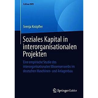 Soziales Kapital in Interorganisationalen Projekten: Eine Empirische Studie Des Interorganisationalen Wissenserwerbs Im Deutschen Maschinen- Und Anlagenbau (Edition Kwv)