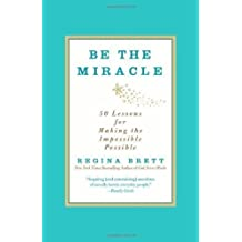 Be the Miracle: 50 Lessons for Making the Impossible Possible by Brett, Regina (1/8/2013)