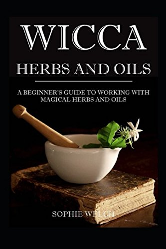 Wicca Herbs and Oils: A beginner's guide to working with Magical Herbs and Oils (Kräuter Wicca)