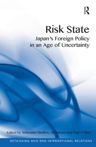 Risk State: Japan's Foreign Policy in an Age of Uncertainty (Rethinking Asia and International Relations) by Sebastian Maslow (2016-04-21)