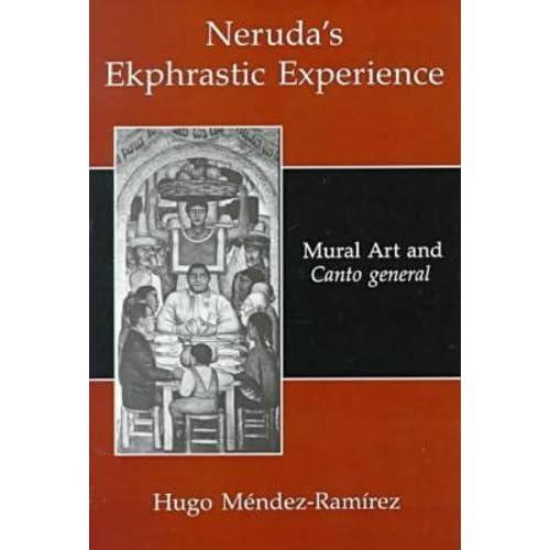 Neruda's Ekphrastic Experience: Mural Art and Canto General by Hugo Mendez-Ramirez (2000-02-28)