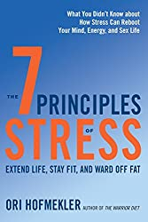 The 7 Principles of Stress: Extend Life, Stay Fit, and Ward Off Fat--What You Didn't Know about How StressCan Reboot Your Mind, Energy, and Sex Life