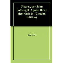 Úlceres, per John Fothergill  Aquest llibre electrònic és  (Catalan Edition)