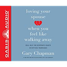 Loving Your Spouse When You Feel Like Walking Away: Real Help for Desperate Hearts in Difficult Marriages: Includes PDF