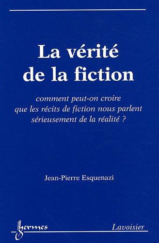 La vérité de la fiction : Comment peut-on croire que les récits de fiction nous parlent sérieusement de la réalité ?