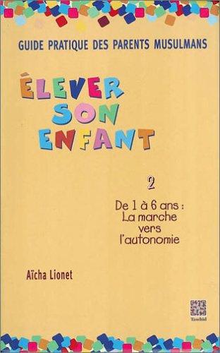 Guide Pratique des parents musulmans - Elever son enfant, tome 2 : De 1 à 6 ans, la marche vers l'autonomie par Lionet Aicha