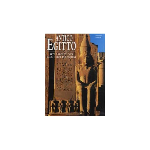 Antico Egitto. Arte E Archeologia Della Terra Dei Faraoni. Ediz. Illustrata
