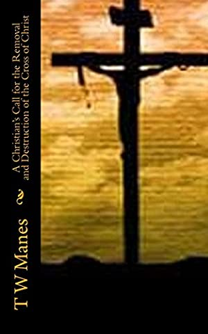 A Christian's Call for the Removal and Destruction of the Cross of Christ