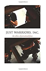 Just Warriors, Inc.: The Ethics of Privatized Force (Think Now)