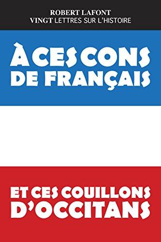 A ces cons de franais et ces couillons d'occitans : Vingt lettres sur l'histoire