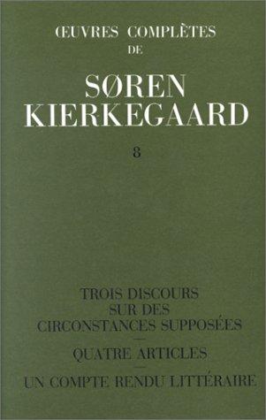 Sren Kierkegaard - Oeuvres compltes T 8 : Trois discours sur des circonstances supposes - Quatre articles - Un compte rendu littraire