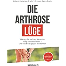Die Arthrose-Lüge: Warum die meisten Menschen völlig umsonst leiden - und was Sie dagegen tun können - Mit dem sensationellen Selbsthilfe-Programm -