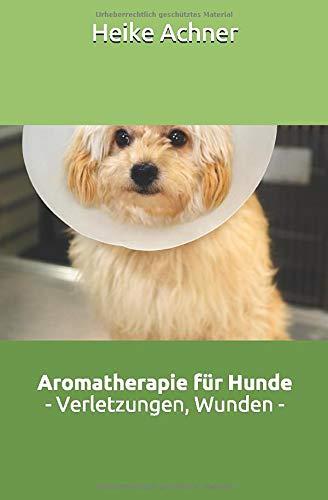 Aromatherapie für Hunde - Verletzungen und Wunden -: aus der Reihe: Naturheilkundliche Selbsthilfe