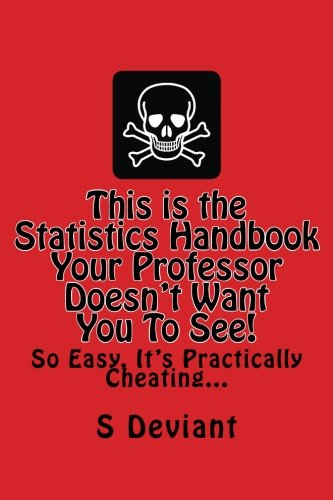 This is the Statistics Handbook Your Professor Doesn't Want You To See!: So Easy, It's Practically Cheating...