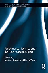 Performance, Identity, and the Neo-Political Subject (Routledge Advances in Theatre & Performance Studies)