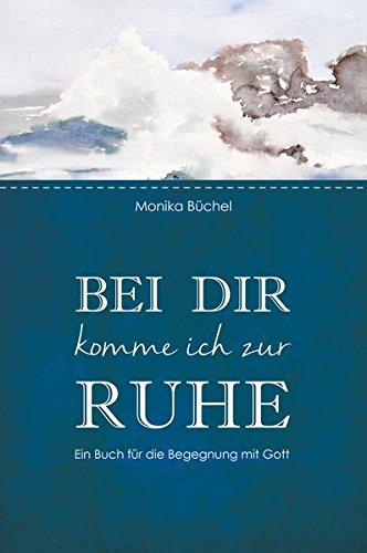 Bei dir komme ich zur Ruhe: Ein Buch für die Begegnung mit Gott
