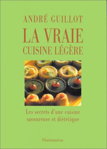 La Vraie Cuisine légère : Les Secrets d'une cuisine savoureuse et diététique par André Guillot