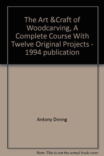 The Art and Craft of Woodcarving: A Complete Course, With Twelve Original Projects by Antony Denning (1994-09-02)