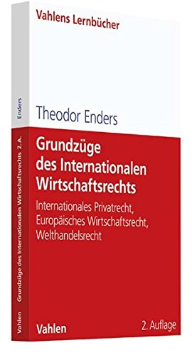 Grundzüge des Internationalen Wirtschaftsrechts: Internationales Privatrecht, Europäisches Wirtschaftsrecht, Welthandelsrecht