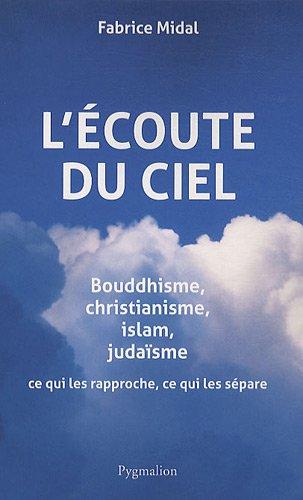 L'écoute du ciel : Bouddhisme, christianisme, islam, judaïsme, ce qui les rapproche, ce qui les sépare par Fabrice Midal