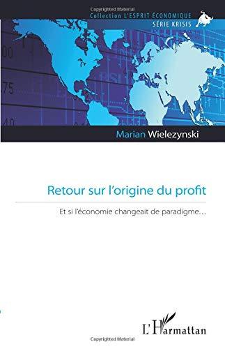 Retour sur l'origine du profit: Et si l'économie changeait de paradigme par Marian Wielezynski