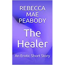The Healer: An Erotic Short Story (The Erotic Short Stories of Rebecca Mae Peabody Book 6) (English Edition)