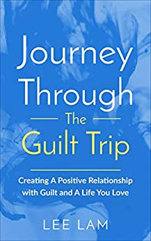 Journey Through The Guilt Trip: Creating A Positive Relationship with Guilt and A Life You Love (English Edition) di [Lam, Lee]