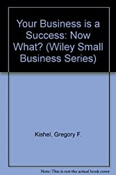 Your Business is a Success: Now What? (Wiley Small Business Series)