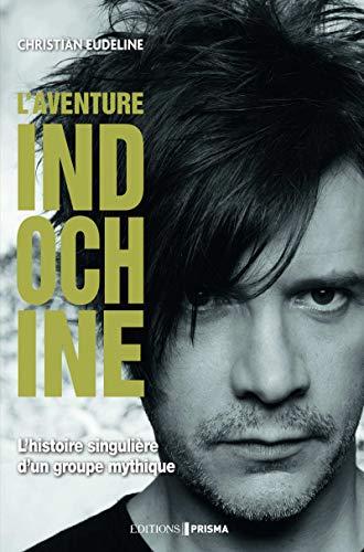 L'aventure Indochine - l'histoire singulière d'un groupe mythique par Christian Eudeline