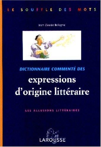 DICTIONNAIRE COMMENTE DES EXPRESSIONS D'ORIGINE LITTERAIRE. Les allusions littéraires par Jean-Claude Bologne