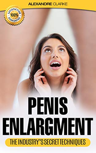 PENIS ENLARGEMENT: The porn industry's secret penis enlargement techniques. Natural, proven methods, exercises & tips on how to add several inches and ... techniques, natural) (English Edition)