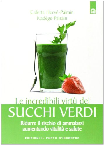 Le incredibili virtù dei succhi verdi. Ridurre il rischio di ammalarsi aumentando vitalità e salute