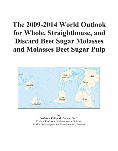 The 2009-2014 World Outlook for Whole, Straighthouse, and Discard Beet Sugar Molasses and Molasses Beet Sugar Pulp