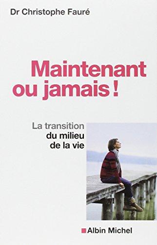 Maintenant ou jamais !: La transition du milieu de la vie par Dr Christophe Fauré