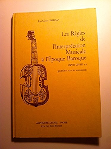 Les Règles de l'interprétation musicale à l'époque baroque, XVIIe et XVIIIe siècle Générale à tous les instruments par J.-C. Veilhan