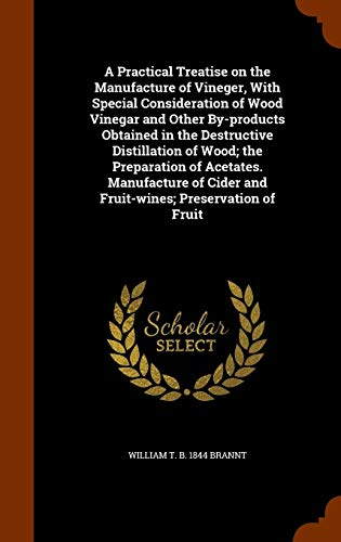 A Practical Treatise on the Manufacture of Vineger, with Special Consideration of Wood Vinegar and Other By-Products Obtained in the Destructive ... Cider and Fruit-Wines; Preservation of Fruit