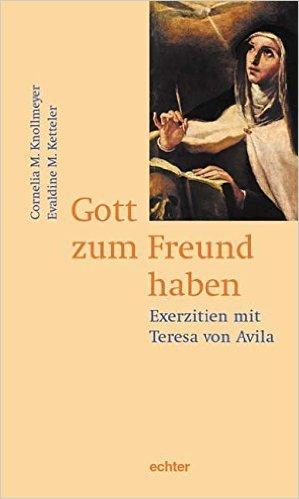 Gott zum Freund haben: Exerzitien mit Teresa von Avila ( 1. Juli 2008 )