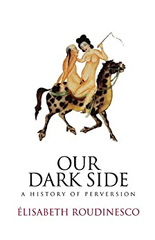 Our Dark Side: A History of Perversion (English Edition) di [Roudinesco, Elisabeth]