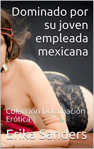 Dominado por su joven empleada mexicana de Erika Sanders