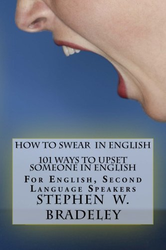 How To Swear In English : 101 Ways To Upset Someone In English: For English, Second Language Speakers