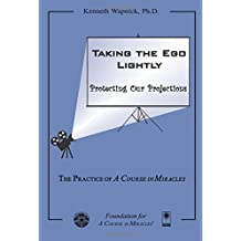 Taking the Ego Lightly: Protecting Our Projections by Kenneth Wapnick Ph.D. (2014-10-02)