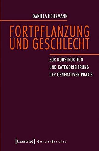 Fortpflanzung und Geschlecht: Zur Konstruktion und Kategorisierung der generativen Praxis (Gender Studies)