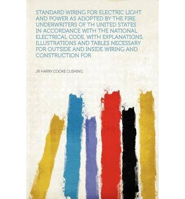 Standard Wiring for Electric Light and Power as Adopted by the Fire Underwriters of Th United States in Accordance With the National Electrical Code, With Explanations, Illustrations and Tables Necessary for Outside and Inside Wiring and Construction for (Paperback) - Common
