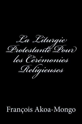 La Liturgie Protestante Pour les Ceremonies Religieuses par Rev. Francois K. Akoa-Mongo Dr.