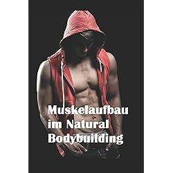 Muskelaufbau im Natural Bodybuilding: Ernährung Training Nahrungsergänzungsmittel Übungen Wettkampfvorbereitung