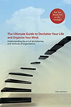 The Ultimate Guide to Declutter Your Life and Organize your Mind.: Understanding the Art of Decluttering and Methods of Organization. (Simplifying Your ... your life, simplicity) (English Edition)