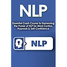 NLP: Essential Crash Course to Harnessing the Power of NLP for: Mind Control, Hypnosis, & Self Confidence (Psychology of Success, Confidence, Motivation, ... Emotions, Behavior Book 1) (English Edition)