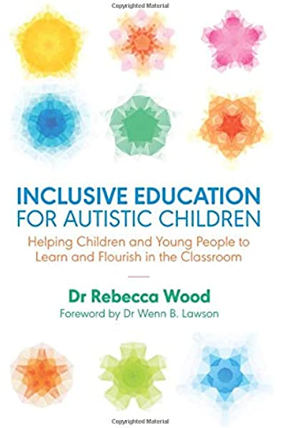Inclusive Education for Autistic Children: Helping Children and Young  People to Learn and Flourish in the Classroom: Amazon.co.uk: Dr Rebecca  Wood. Foreword by Dr Wenn B. Lawson: 9781785923210: Books