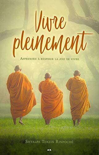 Vivre pleinement - Apprendre à respirer la joie de vivre par Shyalpa Tenzin Rinpoché